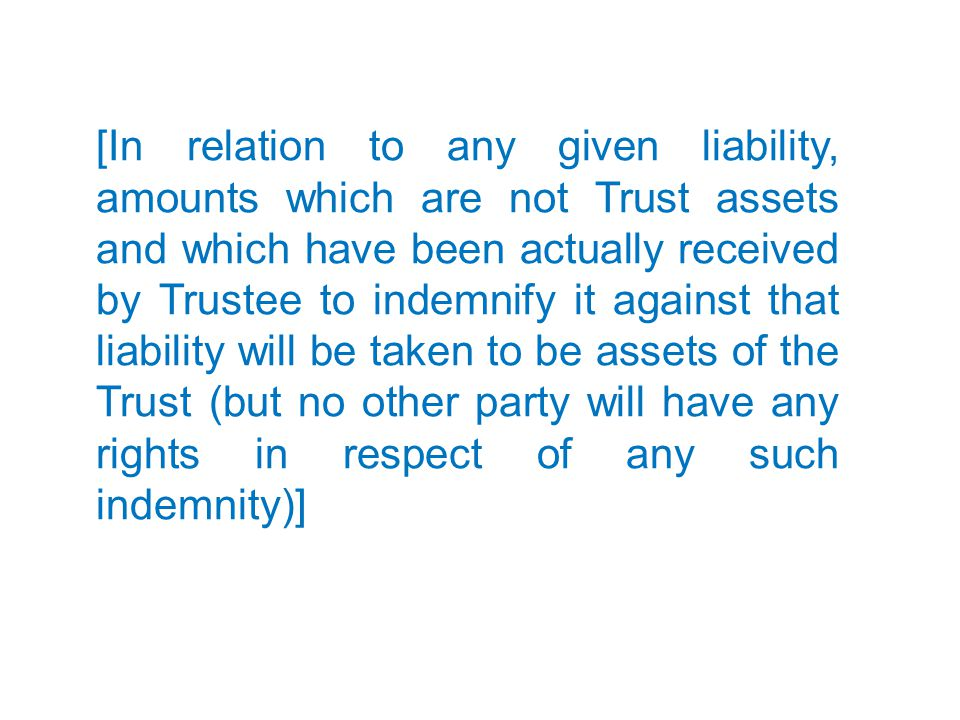 [In relation to any given liability, amounts which are not Trust assets and which have been actually received by Trustee to indemnify it against that liability will be taken to be assets of the Trust (but no other party will have any rights in respect of any such indemnity)]